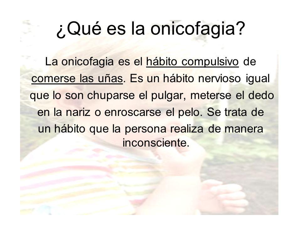 ¿Qué es la onicofagia? La onicofagia es el hábito compulsivo de comerse las uñas. Es un hábito nervioso igual que lo son chuparse el pulgar, meterse e