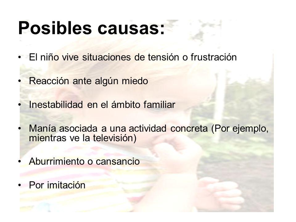 Posibles causas: El niño vive situaciones de tensión o frustración Reacción ante algún miedo Inestabilidad en el ámbito familiar Manía asociada a una