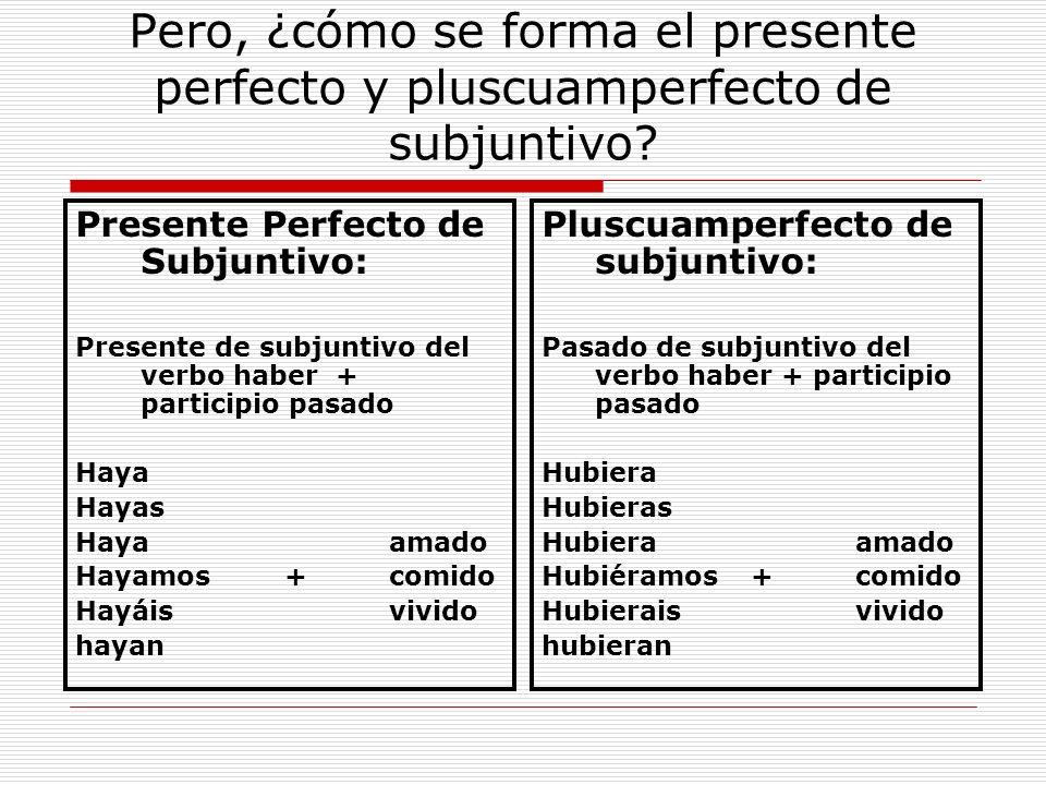 Pero, ¿cómo se forma el presente perfecto y pluscuamperfecto de subjuntivo? Presente Perfecto de Subjuntivo: Presente de subjuntivo del verbo haber +