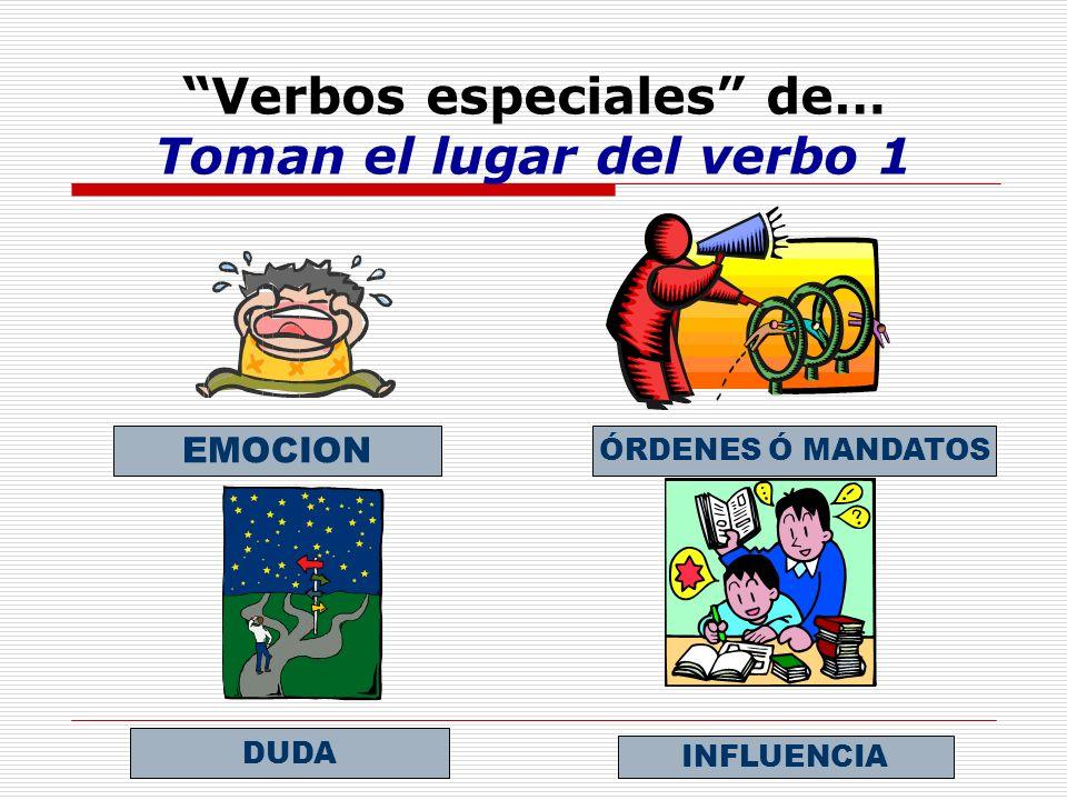 Verbos especiales de… Toman el lugar del verbo 1 EMOCION ÓRDENES Ó MANDATOS DUDA INFLUENCIA