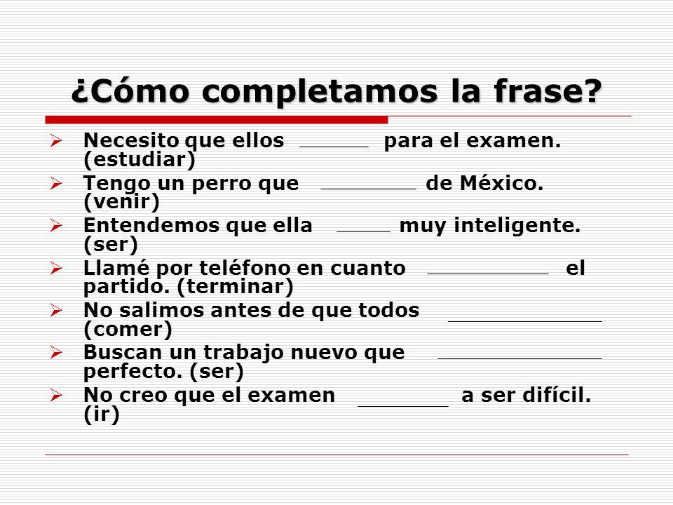 ¿Cómo completamos la frase? Necesito que ellos para el examen. (estudiar) Tengo un perro que de México. (venir) Entendemos que ella muy inteligente. (