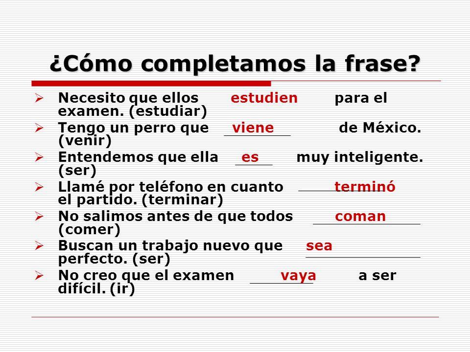 ¿Cómo completamos la frase? Necesito que ellos estudien para el examen. (estudiar) Tengo un perro que viene de México. (venir) Entendemos que ella es