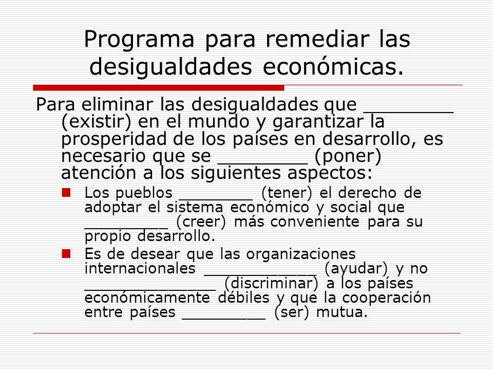 Programa para remediar las desigualdades económicas. Para eliminar las desigualdades que ________ (existir) en el mundo y garantizar la prosperidad de