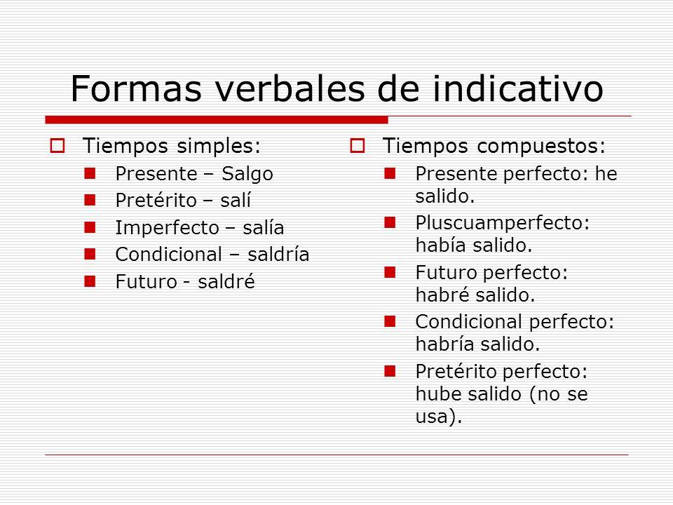 Formas verbales de indicativo Tiempos simples: Presente – Salgo Pretérito – salí Imperfecto – salía Condicional – saldría Futuro - saldré Tiempos comp