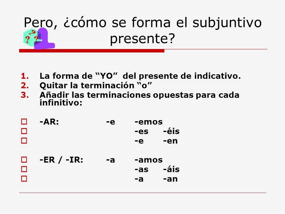 Pero, ¿cómo se forma el subjuntivo presente? 1.La forma de YO del presente de indicativo. 2.Quitar la terminación o 3.Añadir las terminaciones opuesta