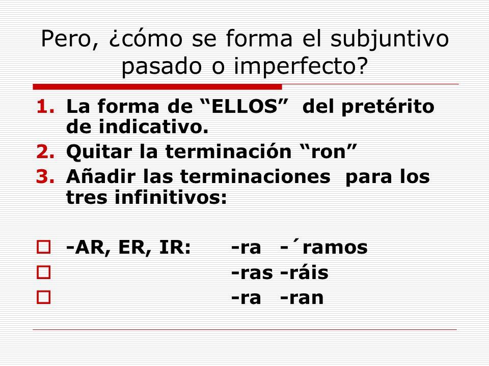 Pero, ¿cómo se forma el subjuntivo pasado o imperfecto? 1.La forma de ELLOS del pretérito de indicativo. 2.Quitar la terminación ron 3.Añadir las term