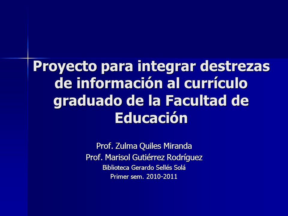 Proyecto para integrar destrezas de información al currículo graduado de la Facultad de Educación Prof. Zulma Quiles Miranda Prof. Marisol Gutiérrez R