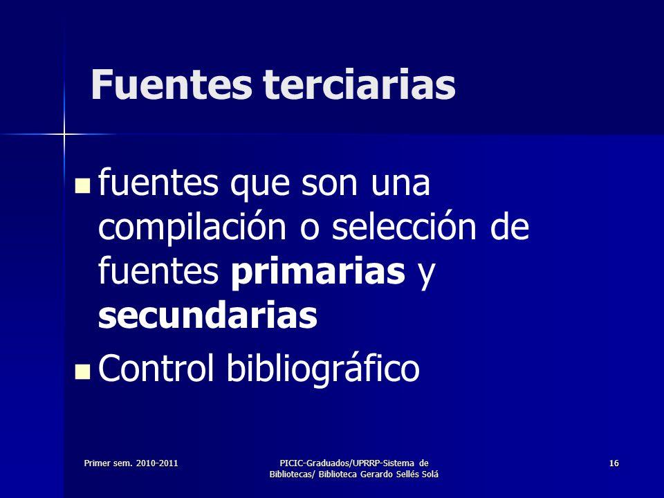 Primer sem. 2010-2011PICIC-Graduados/UPRRP-Sistema de Bibliotecas/ Biblioteca Gerardo Sellés Solá 1616 Fuentes terciarias fuentes que son una compilac
