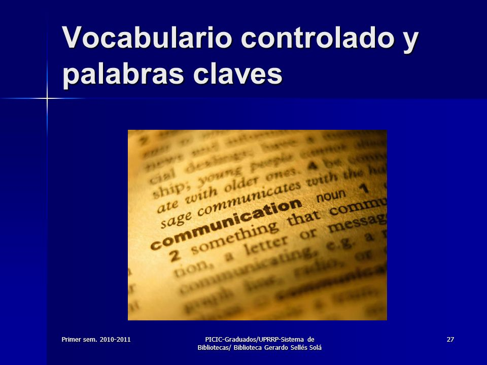 Primer sem. 2010-2011PICIC-Graduados/UPRRP-Sistema de Bibliotecas/ Biblioteca Gerardo Sellés Solá 27 Vocabulario controlado y palabras claves