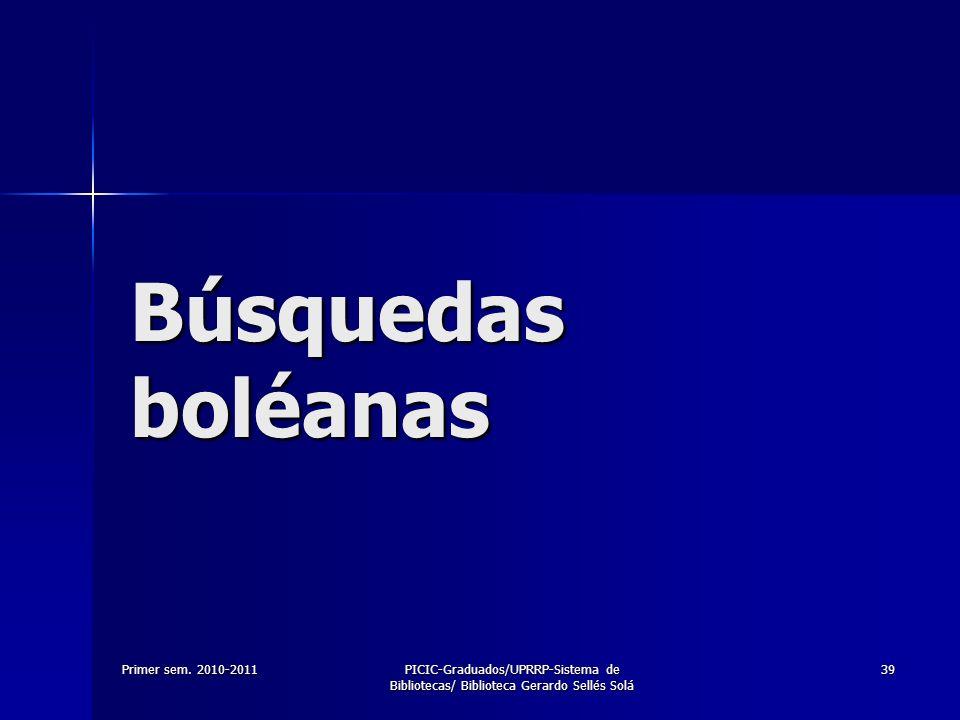 Primer sem. 2010-2011PICIC-Graduados/UPRRP-Sistema de Bibliotecas/ Biblioteca Gerardo Sellés Solá 39 Búsquedas boléanas