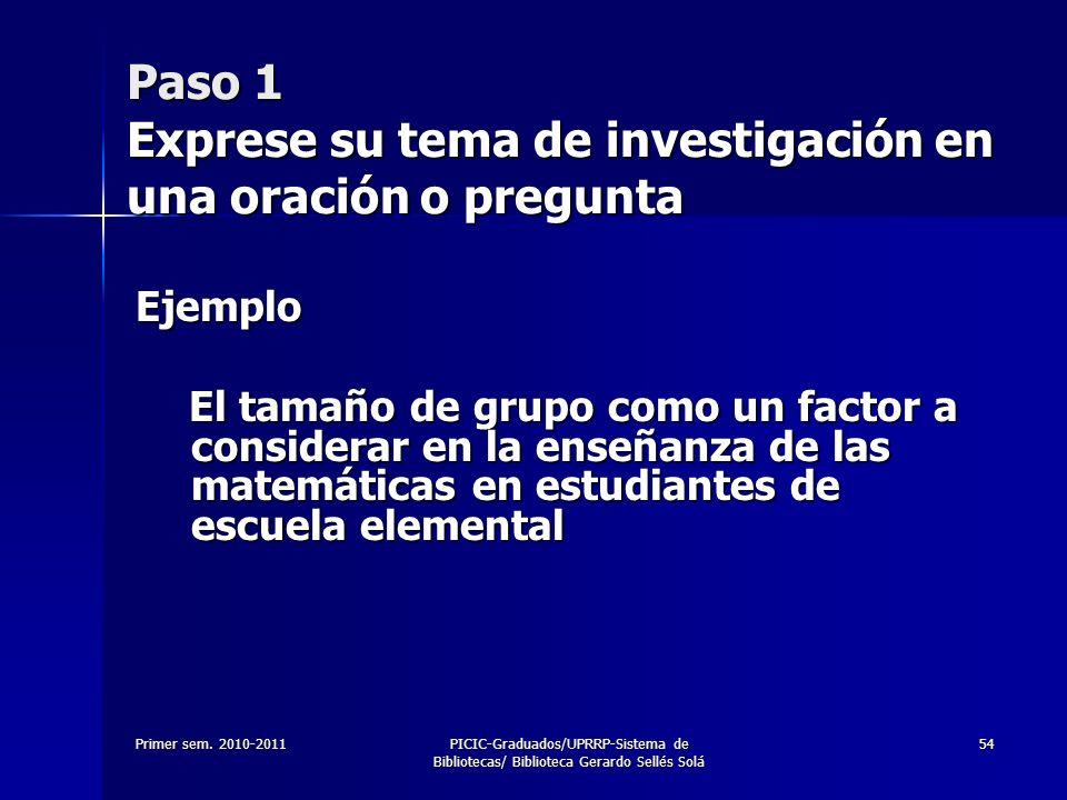 Primer sem. 2010-2011PICIC-Graduados/UPRRP-Sistema de Bibliotecas/ Biblioteca Gerardo Sellés Solá 54 Paso 1 Exprese su tema de investigación en una or