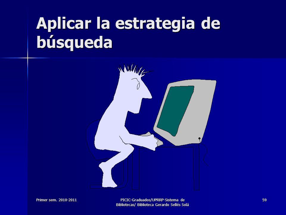 Primer sem. 2010-2011PICIC-Graduados/UPRRP-Sistema de Bibliotecas/ Biblioteca Gerardo Sellés Solá 59 Aplicar la estrategia de búsqueda