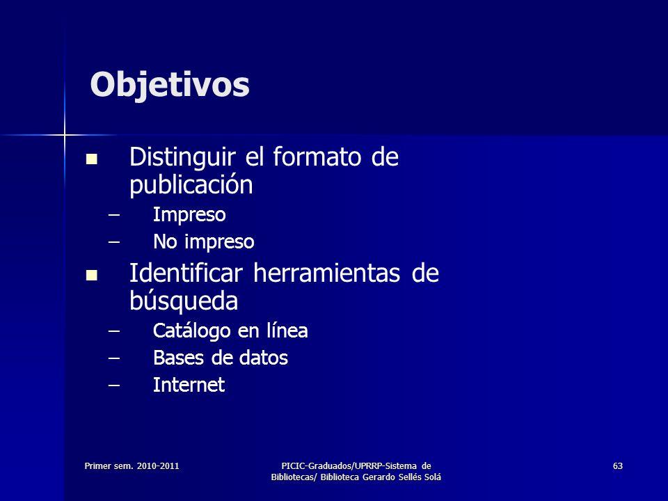 Primer sem. 2010-2011PICIC-Graduados/UPRRP-Sistema de Bibliotecas/ Biblioteca Gerardo Sellés Solá 63 Objetivos Distinguir el formato de publicación –