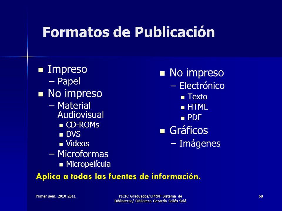Primer sem. 2010-2011PICIC-Graduados/UPRRP-Sistema de Bibliotecas/ Biblioteca Gerardo Sellés Solá 68 Formatos de Publicación Impreso – –Papel No impre