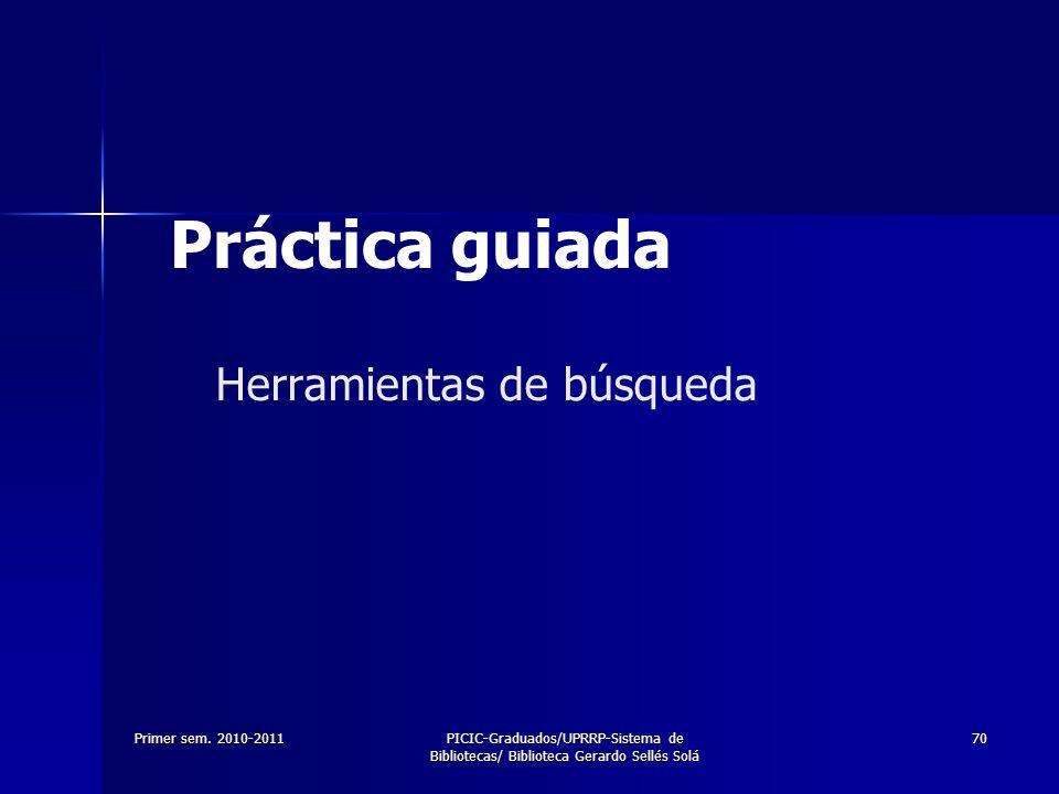 Primer sem. 2010-2011PICIC-Graduados/UPRRP-Sistema de Bibliotecas/ Biblioteca Gerardo Sellés Solá 70 Herramientas de búsqueda Práctica guiada