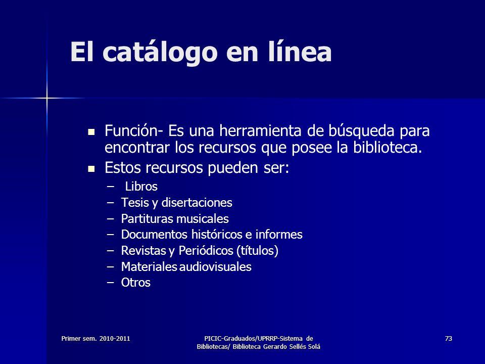 Primer sem. 2010-2011PICIC-Graduados/UPRRP-Sistema de Bibliotecas/ Biblioteca Gerardo Sellés Solá 73 El catálogo en línea Función- Es una herramienta