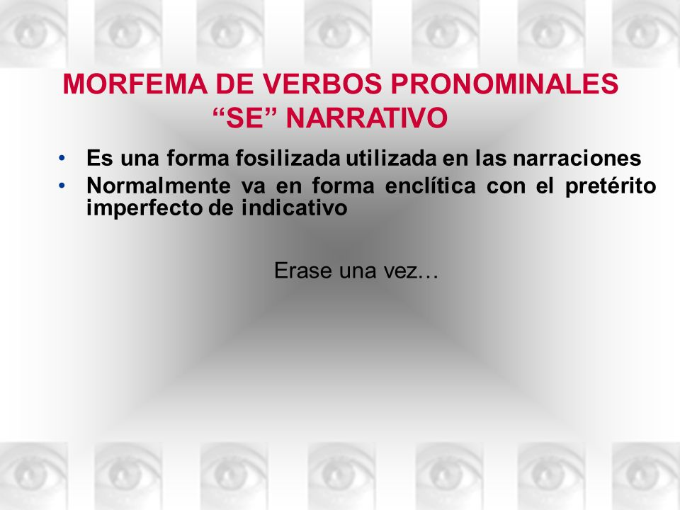 MORFEMA DE VERBOS PRONOMINALES SE NARRATIVO Es una forma fosilizada utilizada en las narraciones Normalmente va en forma enclítica con el pretérito im