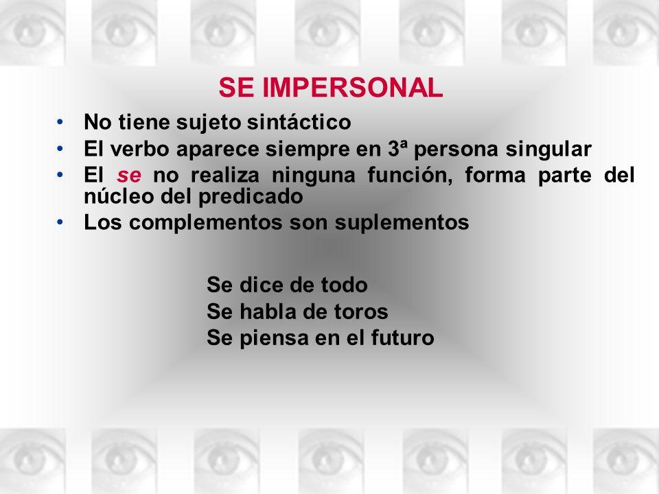 SE IMPERSONAL No tiene sujeto sintáctico El verbo aparece siempre en 3ª persona singular El se no realiza ninguna función, forma parte del núcleo del