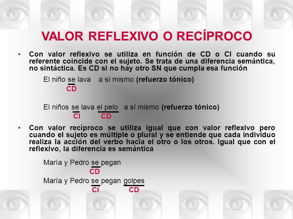 VALOR REFLEXIVO O RECÍPROCO Con valor reflexivo se utiliza en función de CD o CI cuando su referente coincide con el sujeto. Se trata de una diferenci
