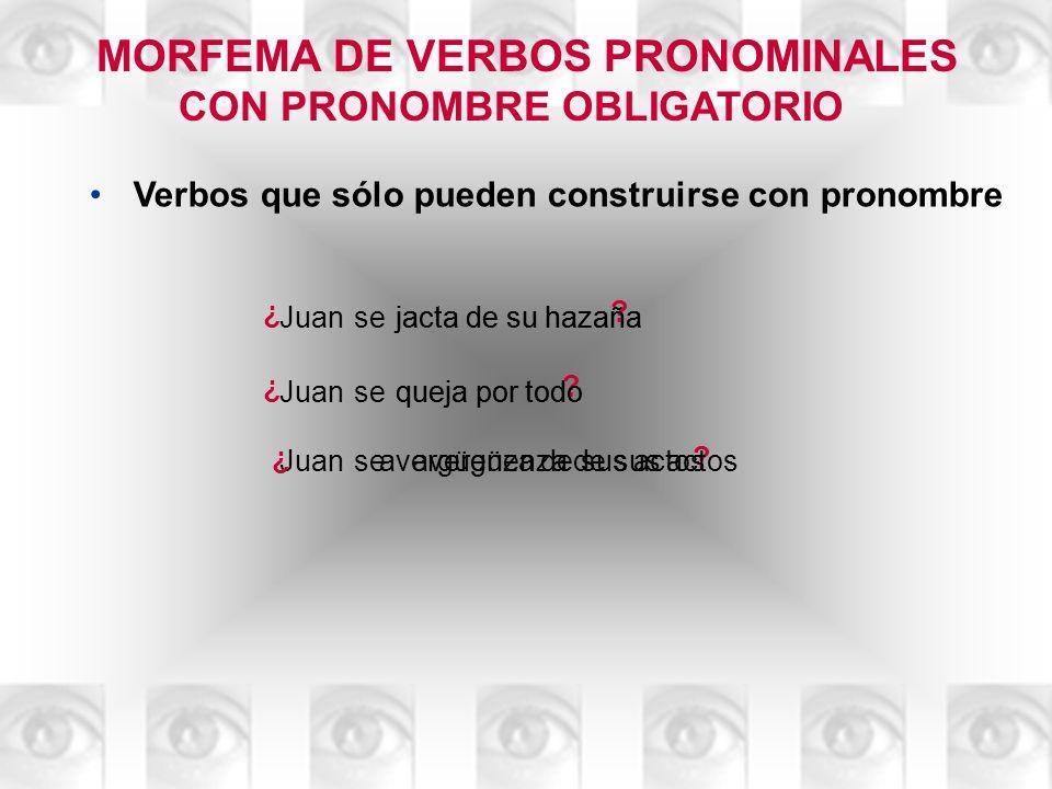 MORFEMA DE VERBOS PRONOMINALES CON PRONOMBRE OBLIGATORIO Verbos que sólo pueden construirse con pronombre Juansejacta de su hazaña ¿ ? jacta de su haz