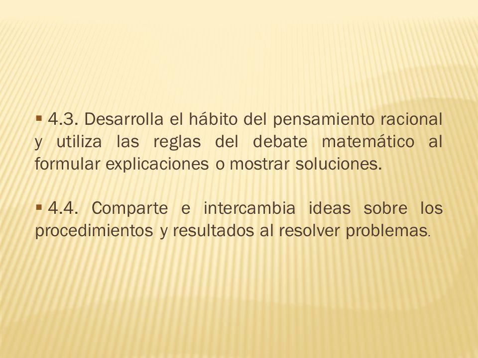 4.3. Desarrolla el hábito del pensamiento racional y utiliza las reglas del debate matemático al formular explicaciones o mostrar soluciones. 4.4. Com