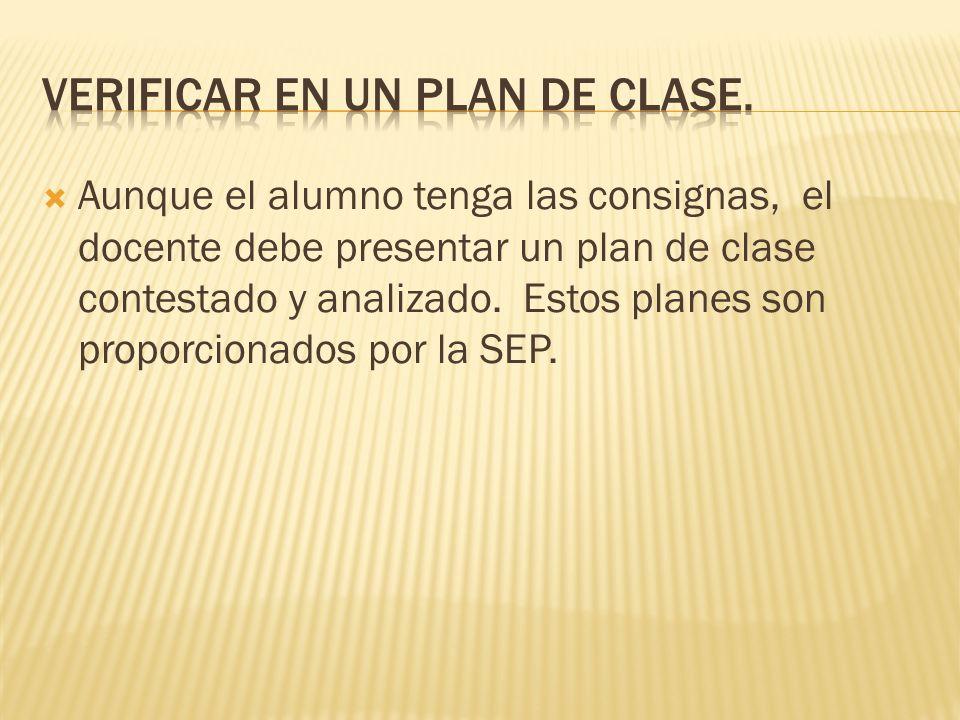 Aunque el alumno tenga las consignas, el docente debe presentar un plan de clase contestado y analizado. Estos planes son proporcionados por la SEP.