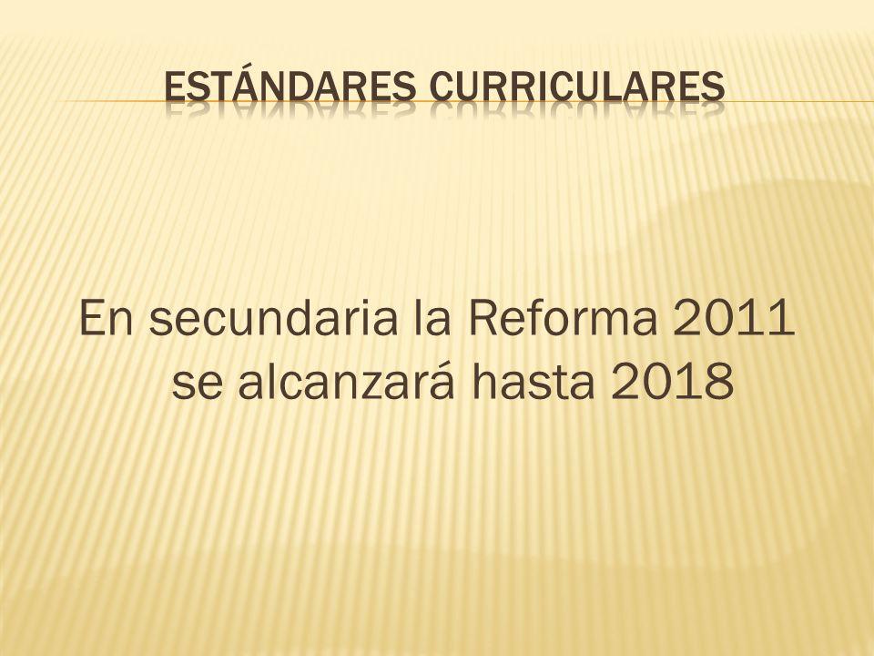 En secundaria la Reforma 2011 se alcanzará hasta 2018