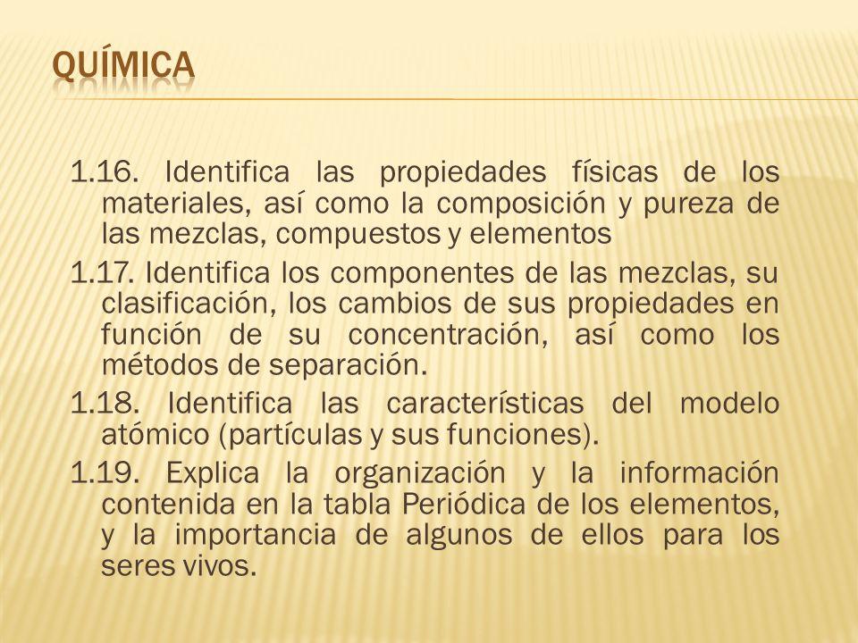 1.16. Identifica las propiedades físicas de los materiales, así como la composición y pureza de las mezclas, compuestos y elementos 1.17. Identifica l