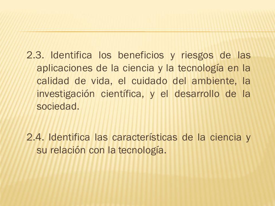 2.3. Identifica los beneficios y riesgos de las aplicaciones de la ciencia y la tecnología en la calidad de vida, el cuidado del ambiente, la investig