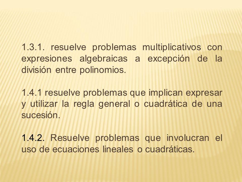 1.3.1. resuelve problemas multiplicativos con expresiones algebraicas a excepción de la división entre polinomios. 1.4.1 resuelve problemas que implic