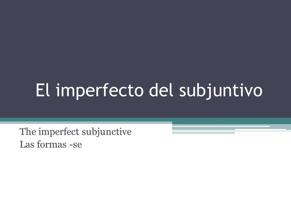 El imperfecto del subjuntivo The imperfect subjunctive Las formas -se