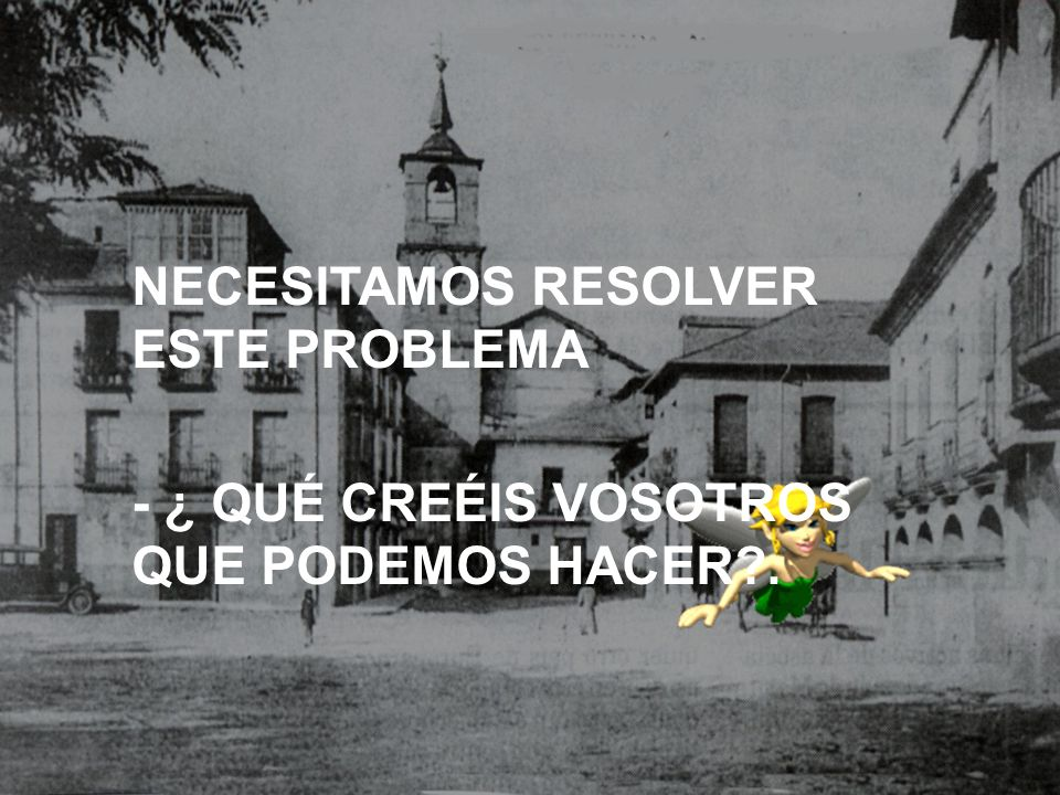NECESITAMOS RESOLVER ESTE PROBLEMA - ¿ QUÉ CREÉIS VOSOTROS QUE PODEMOS HACER?.