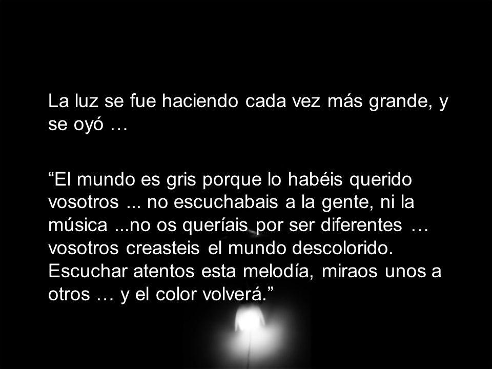 La luz se fue haciendo cada vez más grande, y se oyó … El mundo es gris porque lo habéis querido vosotros... no escuchabais a la gente, ni la música..