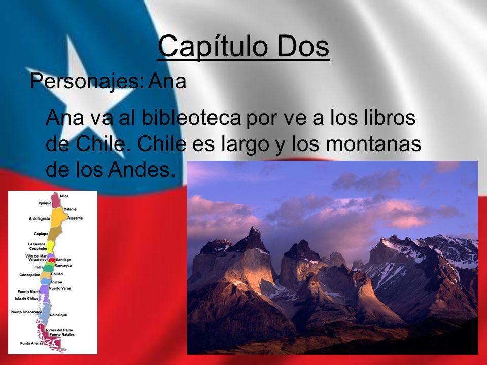 Capítulo Dos Personajes: Ana Ana va al bibleoteca por ve a los libros de Chile. Chile es largo y los montanas de los Andes.