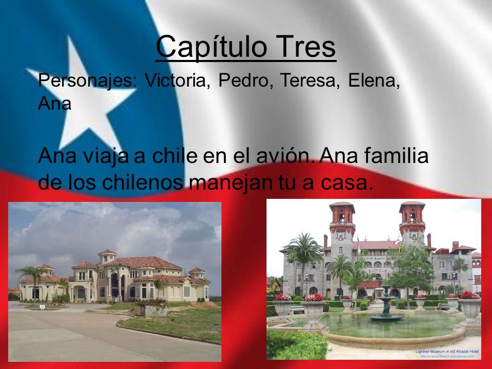 Capítulo Tres Personajes: Victoria, Pedro, Teresa, Elena, Ana Ana viaja a chile en el avión. Ana familia de los chilenos manejan tu a casa.
