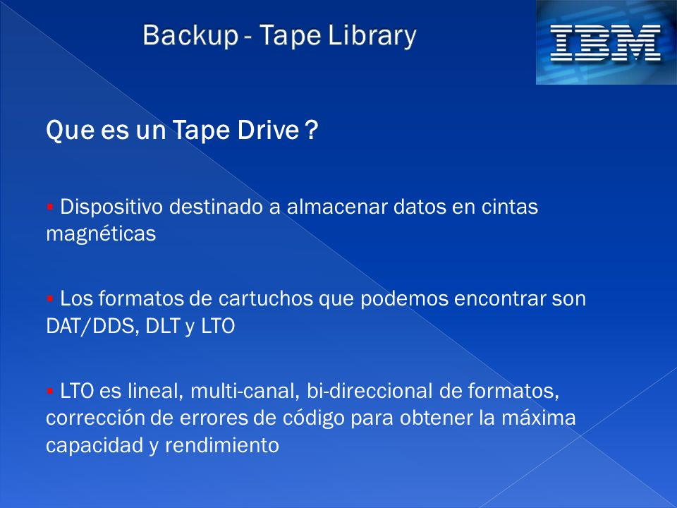 Que es un Tape Drive ? Dispositivo destinado a almacenar datos en cintas magnéticas Los formatos de cartuchos que podemos encontrar son DAT/DDS, DLT y
