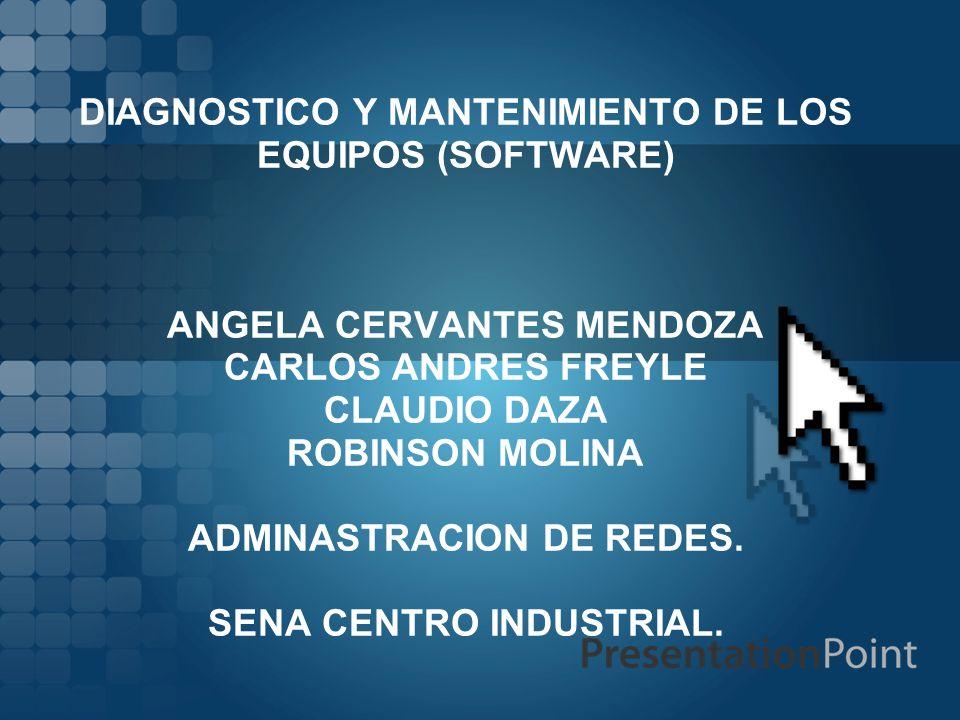 DIAGNOSTICO Y MANTENIMIENTO DE LOS EQUIPOS (SOFTWARE) ANGELA CERVANTES MENDOZA CARLOS ANDRES FREYLE CLAUDIO DAZA ROBINSON MOLINA ADMINASTRACION DE REDES.