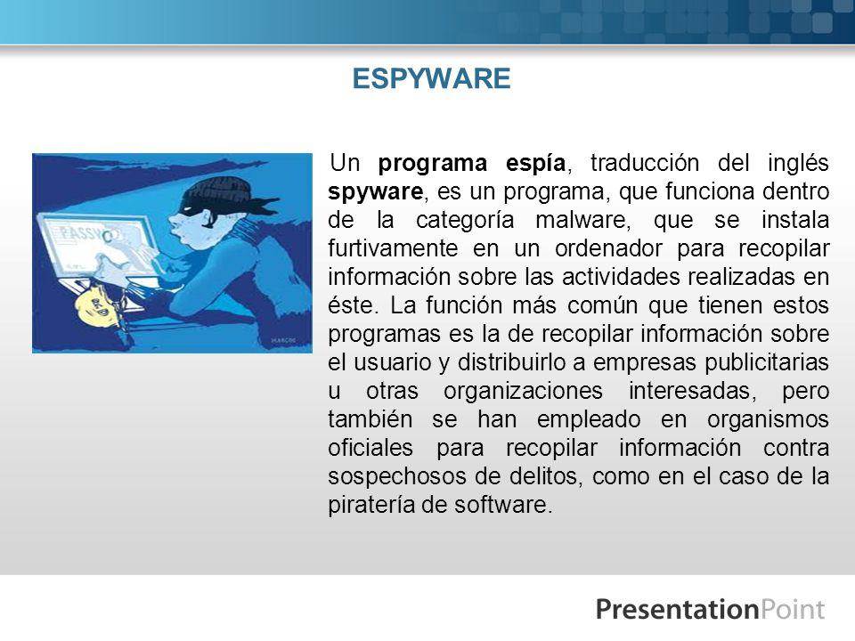 ESPYWARE Un programa espía, traducción del inglés spyware, es un programa, que funciona dentro de la categoría malware, que se instala furtivamente en un ordenador para recopilar información sobre las actividades realizadas en éste.