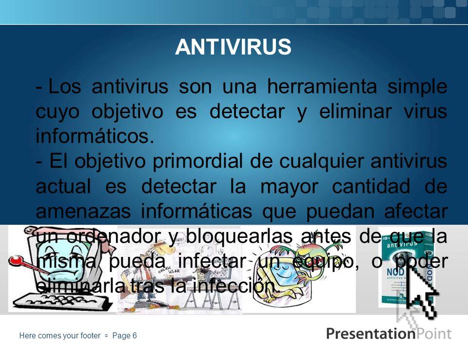 Here comes your footer Page 6 ANTIVIRUS - Los antivirus son una herramienta simple cuyo objetivo es detectar y eliminar virus informáticos.