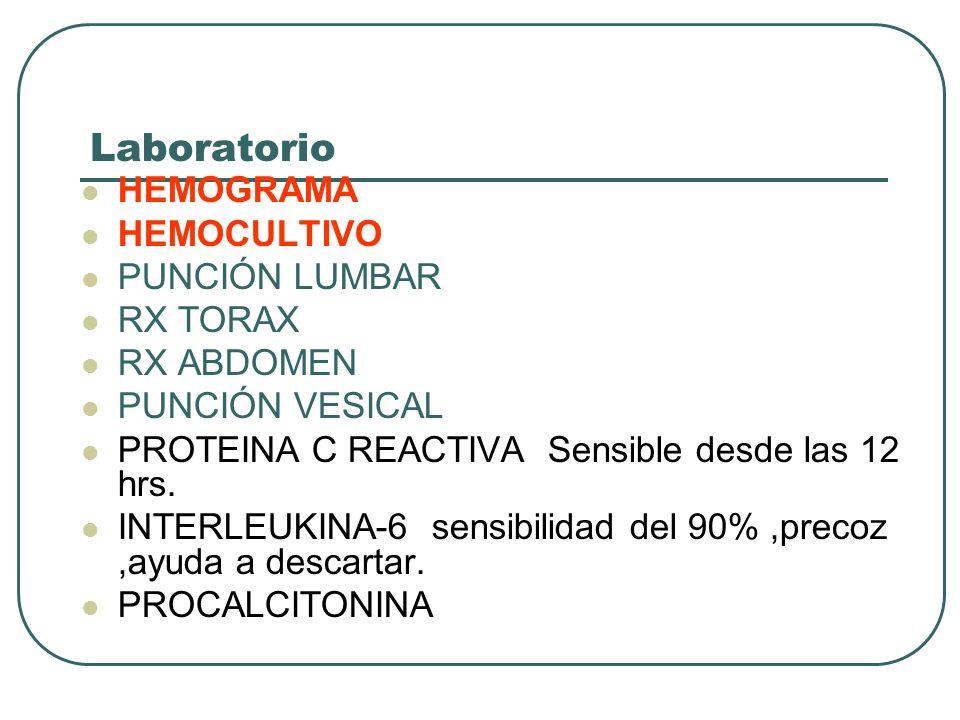Laboratorio HEMOGRAMA HEMOCULTIVO PUNCIÓN LUMBAR RX TORAX RX ABDOMEN PUNCIÓN VESICAL PROTEINA C REACTIVA Sensible desde las 12 hrs. INTERLEUKINA-6 sen