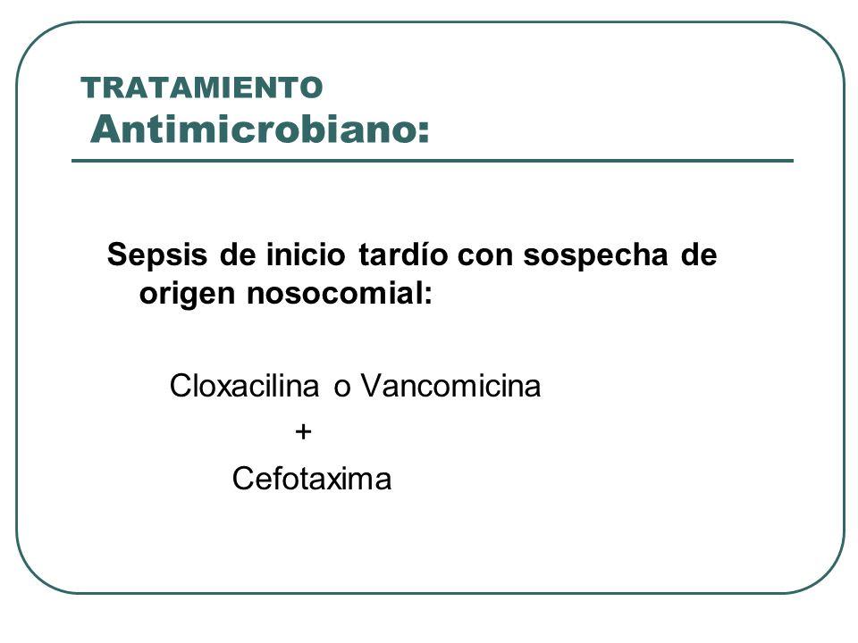 TRATAMIENTO Antimicrobiano: Sepsis de inicio tardío con sospecha de origen nosocomial: Cloxacilina o Vancomicina + Cefotaxima