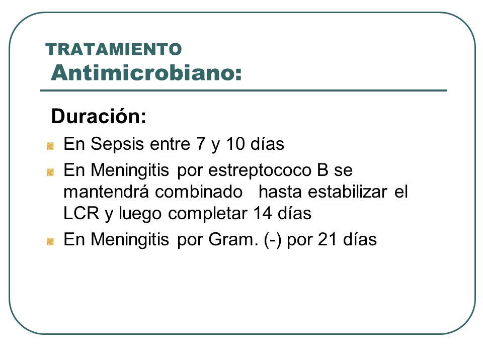 TRATAMIENTO Antimicrobiano: Duración: En Sepsis entre 7 y 10 días En Meningitis por estreptococo B se mantendrá combinado hasta estabilizar el LCR y l