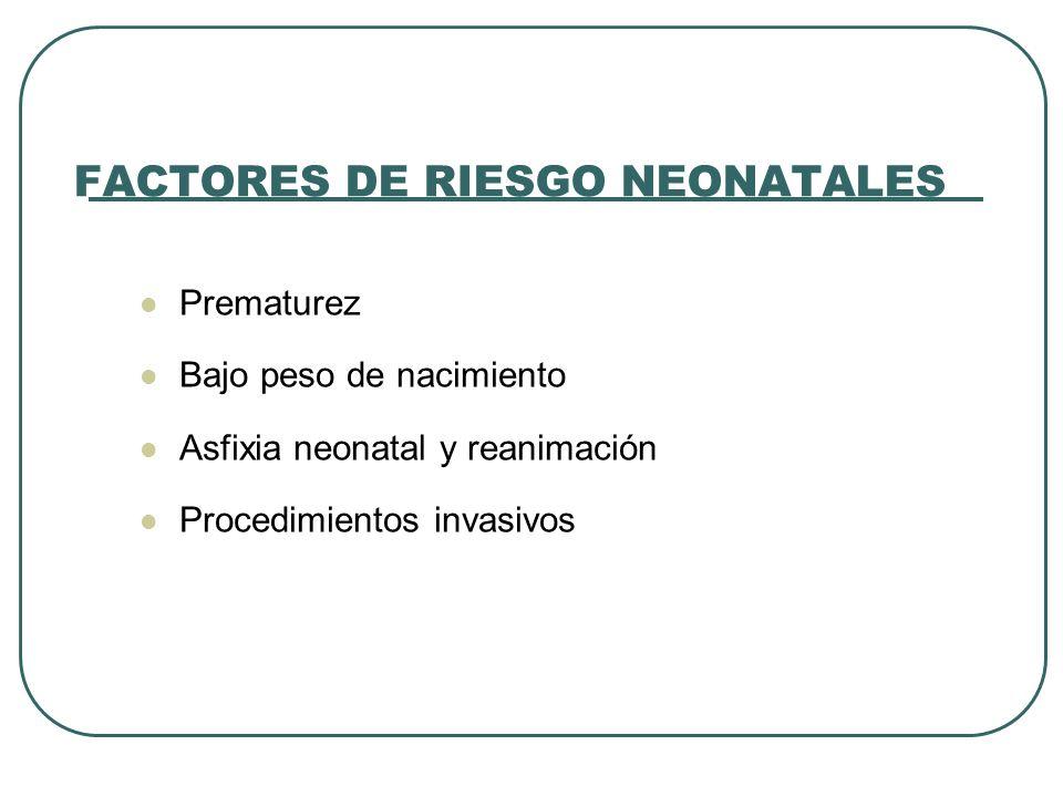 FACTORES DE RIESGO NEONATALES Prematurez Bajo peso de nacimiento Asfixia neonatal y reanimación Procedimientos invasivos