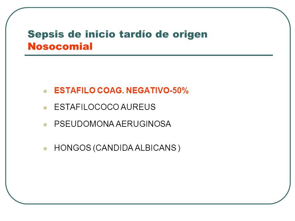 Sepsis de inicio tardío de origen Nosocomial ESTAFILO COAG. NEGATIVO-50% ESTAFILOCOCO AUREUS PSEUDOMONA AERUGINOSA HONGOS (CANDIDA ALBICANS )