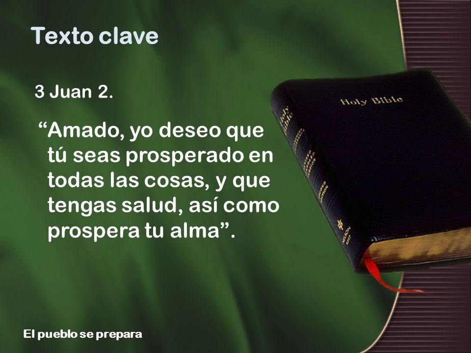 3 Juan 2. Amado, yo deseo que tú seas prosperado en todas las cosas, y que tengas salud, así como prospera tu alma. Texto clave