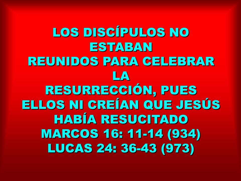 LOS DISCÍPULOS NO ESTABAN REUNIDOS PARA CELEBRAR LA RESURRECCIÓN, PUES ELLOS NI CREÍAN QUE JESÚS HABÍA RESUCITADO MARCOS 16: 11-14 (934) LUCAS 24: 36-
