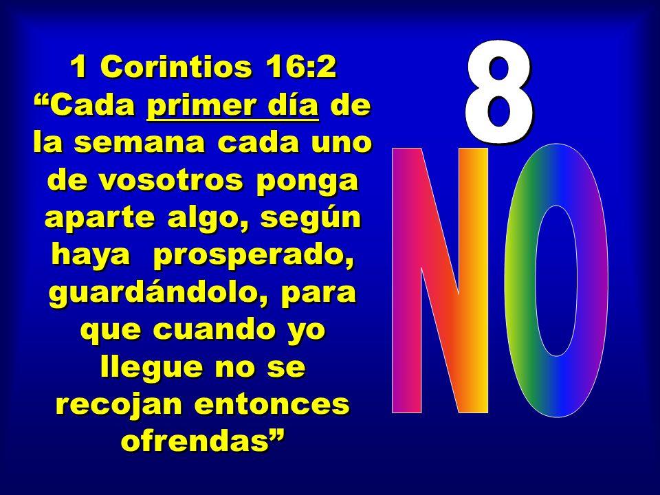 1 Corintios 16:2 Cada primer día de la semana cada uno de vosotros ponga aparte algo, según haya prosperado, guardándolo, para que cuando yo llegue no