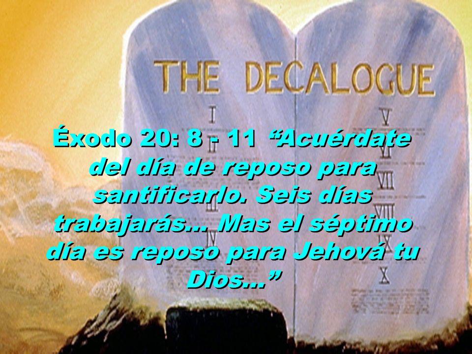 Éxodo 20: 8 - 11 Acuérdate del día de reposo para santificarlo. Seis días trabajarás... Mas el séptimo día es reposo para Jehová tu Dios...