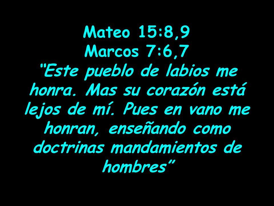Mateo 15:8,9 Marcos 7:6,7 Este pueblo de labios me honra. Mas su corazón está lejos de mí. Pues en vano me honran, enseñando como doctrinas mandamient