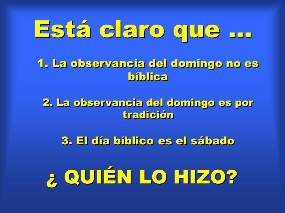 Está claro que... 1. La observancia del domingo no es bíblica 2. La observancia del domingo es por tradición 3. El día bíblico es el sábado 1. La obse